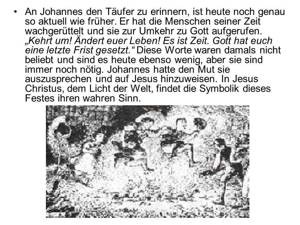 An Johannes den Täufer zu erinnern, ist heute noch genau so aktuell wie früher. Er hat die Menschen seiner Zeit wachgerüttelt und sie zur Umkehr zu Go