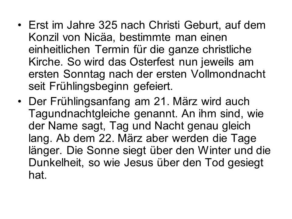 Erst im Jahre 325 nach Christi Geburt, auf dem Konzil von Nicäa, bestimmte man einen einheitlichen Termin für die ganze christliche Kirche. So wird da