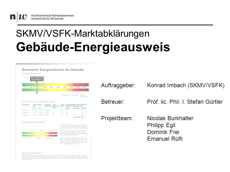 SKMV/VSFK-Marktabklärungen Gebäude-Energieausweis Auftraggeber: Konrad Imbach (SKMV/VSFK) Betreuer:Prof. lic. Phil. I. Stefan Gürtler Projektteam:Nico