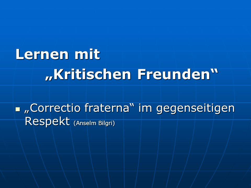 Lernen mit Kritischen Freunden Kritischen Freunden Correctio fraterna im gegenseitigen Respekt (Anselm Bilgri) Correctio fraterna im gegenseitigen Res