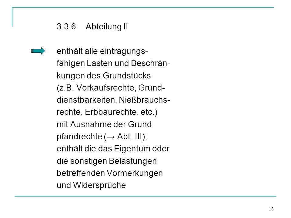 18 3.3.6 Abteilung II enthält alle eintragungs- fähigen Lasten und Beschrän- kungen des Grundstücks (z.B. Vorkaufsrechte, Grund- dienstbarkeiten, Nieß