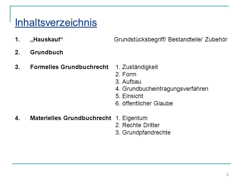 2 Inhaltsverzeichnis 1.Hauskauf Grundstücksbegriff/ Bestandteile/ Zubehör 2. Grundbuch 3.Formelles Grundbuchrecht 1. Zuständigkeit 2. Form 3. Aufbau 4