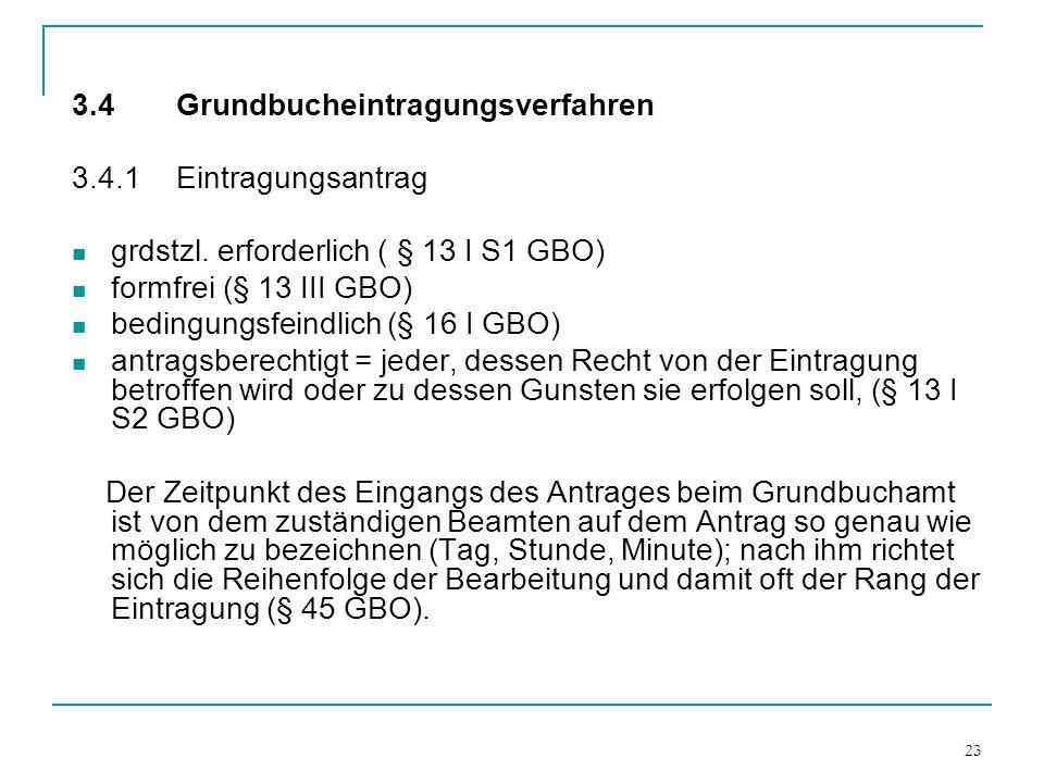 23 3.4 Grundbucheintragungsverfahren 3.4.1Eintragungsantrag grdstzl. erforderlich ( § 13 I S1 GBO) formfrei (§ 13 III GBO) bedingungsfeindlich (§ 16 I