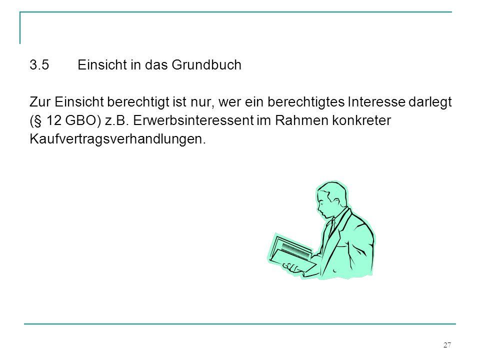 27 3.5Einsicht in das Grundbuch Zur Einsicht berechtigt ist nur, wer ein berechtigtes Interesse darlegt (§ 12 GBO) z.B. Erwerbsinteressent im Rahmen k