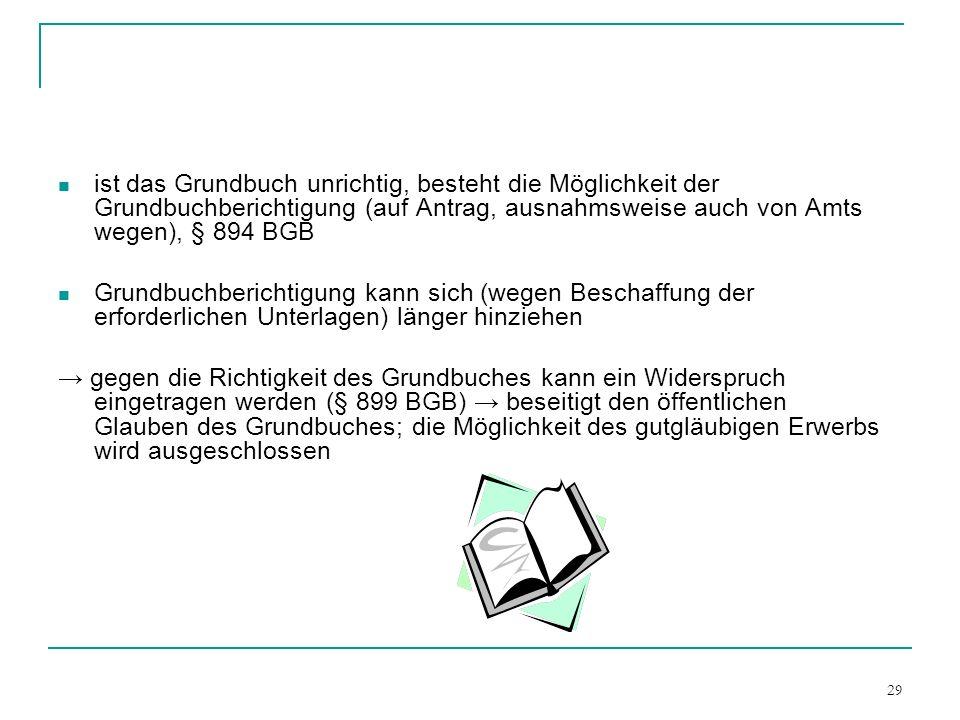 29 ist das Grundbuch unrichtig, besteht die Möglichkeit der Grundbuchberichtigung (auf Antrag, ausnahmsweise auch von Amts wegen), § 894 BGB Grundbuch
