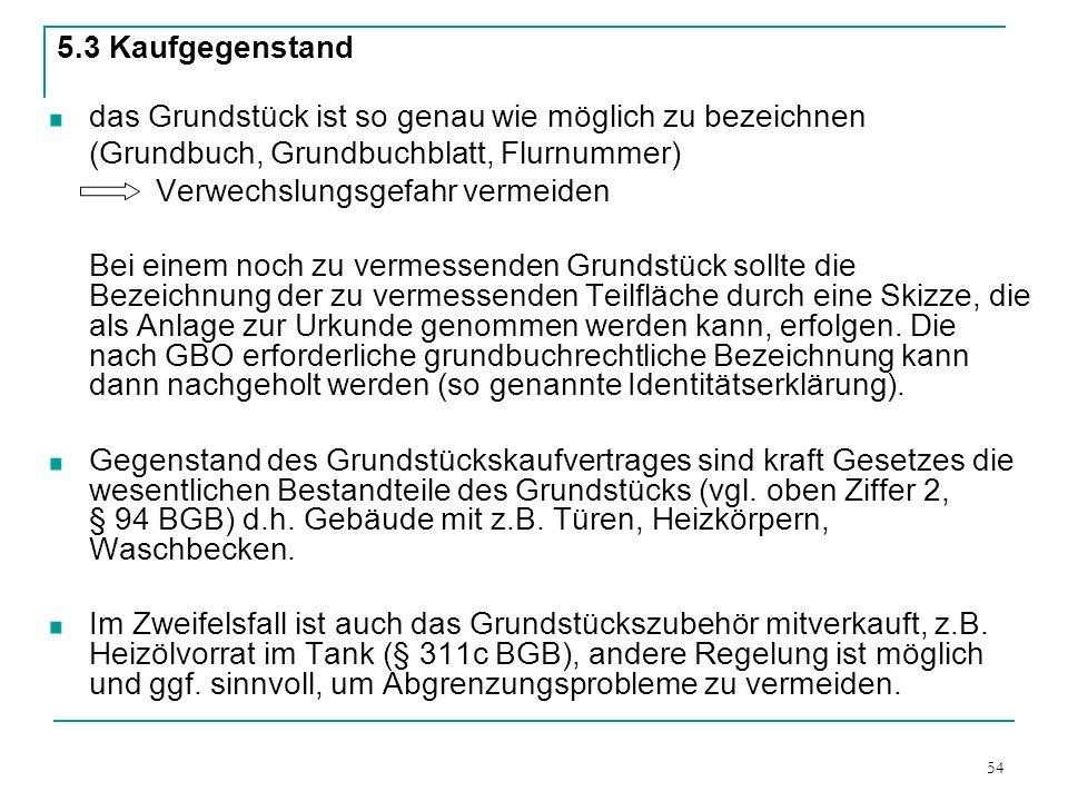 54 5.3 Kaufgegenstand das Grundstück ist so genau wie möglich zu bezeichnen (Grundbuch, Grundbuchblatt, Flurnummer) Verwechslungsgefahr vermeiden Bei