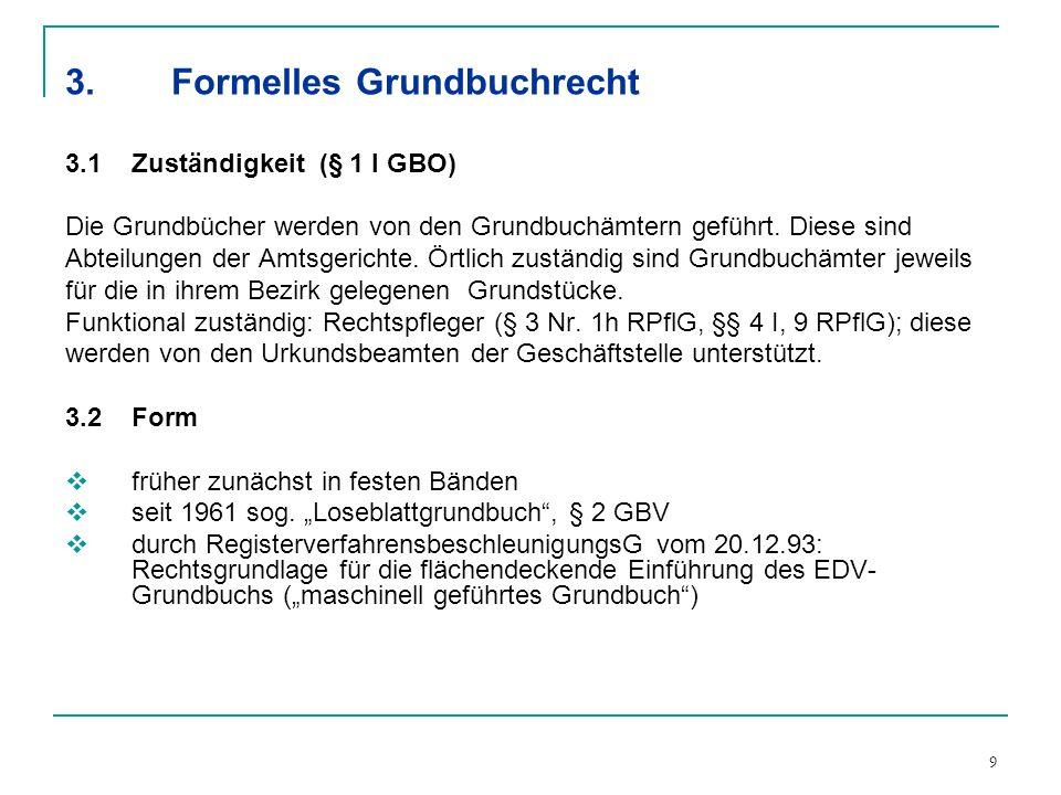 9 3.Formelles Grundbuchrecht 3.1Zuständigkeit (§ 1 I GBO) Die Grundbücher werden von den Grundbuchämtern geführt. Diese sind Abteilungen der Amtsgeric