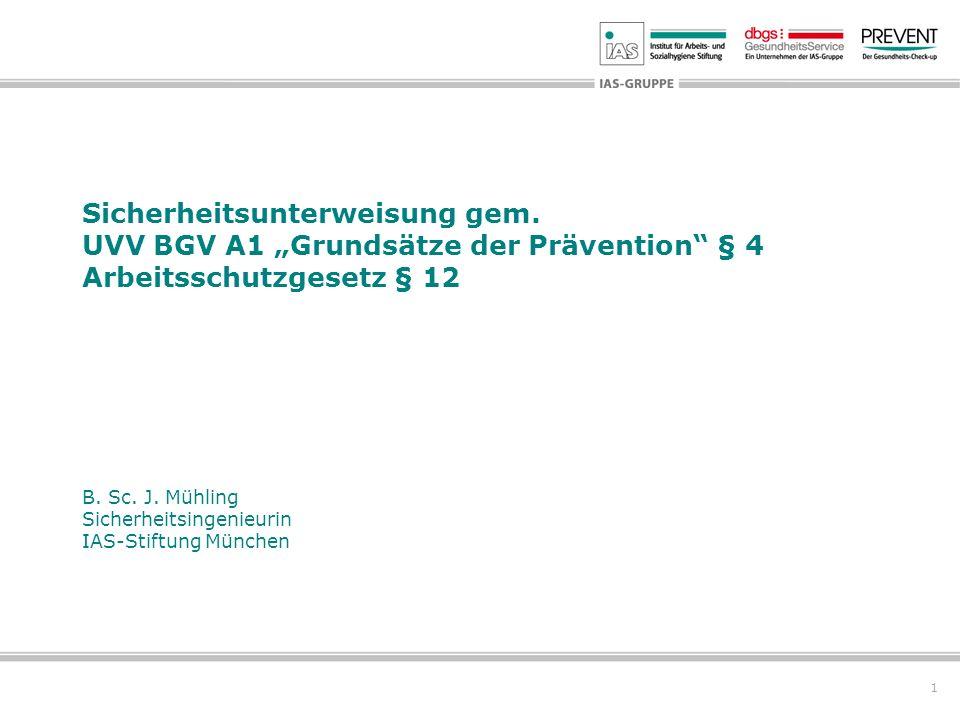 1 Sicherheitsunterweisung gem. UVV BGV A1 Grundsätze der Prävention § 4 Arbeitsschutzgesetz § 12 B. Sc. J. Mühling Sicherheitsingenieurin IAS-Stiftung