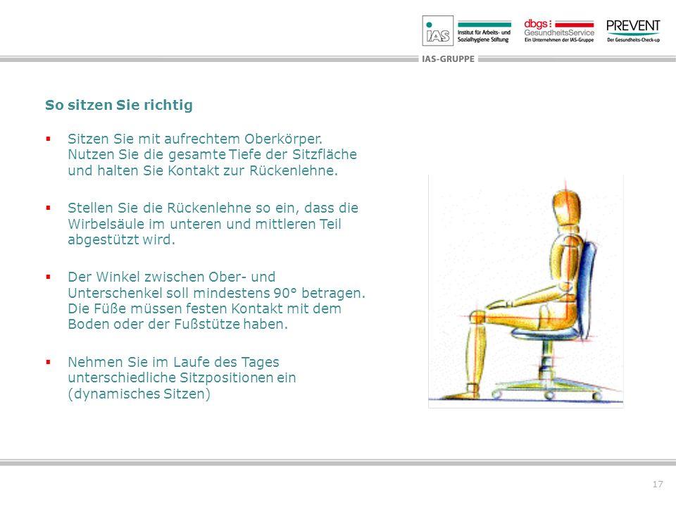 17 So sitzen Sie richtig Sitzen Sie mit aufrechtem Oberkörper. Nutzen Sie die gesamte Tiefe der Sitzfläche und halten Sie Kontakt zur Rückenlehne. Ste