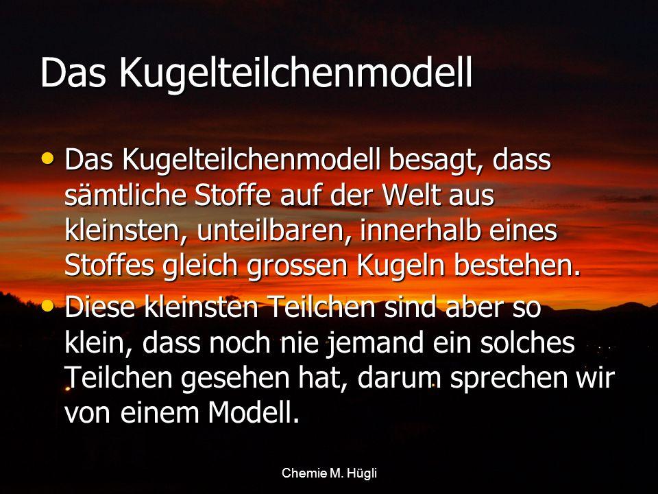 Das Kugelteilchenmodell Das Kugelteilchenmodell besagt, dass sämtliche Stoffe auf der Welt aus kleinsten, unteilbaren, innerhalb eines Stoffes gleich