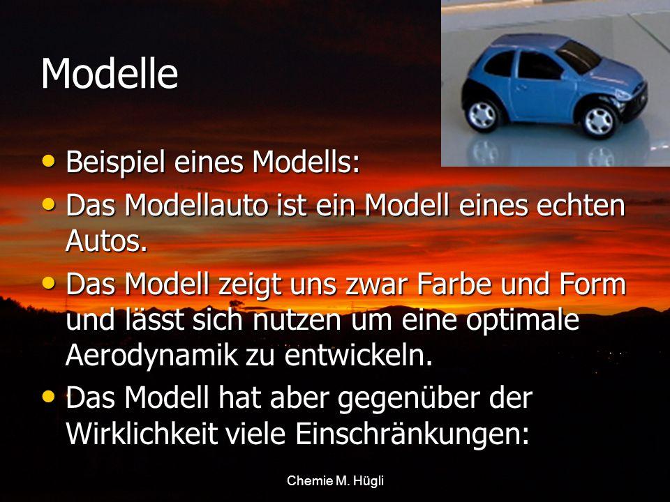 Chemie M. Hügli Modelle Beispiel eines Modells: Beispiel eines Modells: Das Modellauto ist ein Modell eines echten Autos. Das Modellauto ist ein Model