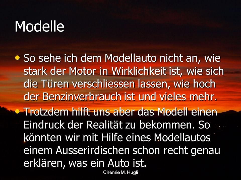 Chemie M. Hügli Modelle So sehe ich dem Modellauto nicht an, wie stark der Motor in Wirklichkeit ist, wie sich die Türen verschliessen lassen, wie hoc