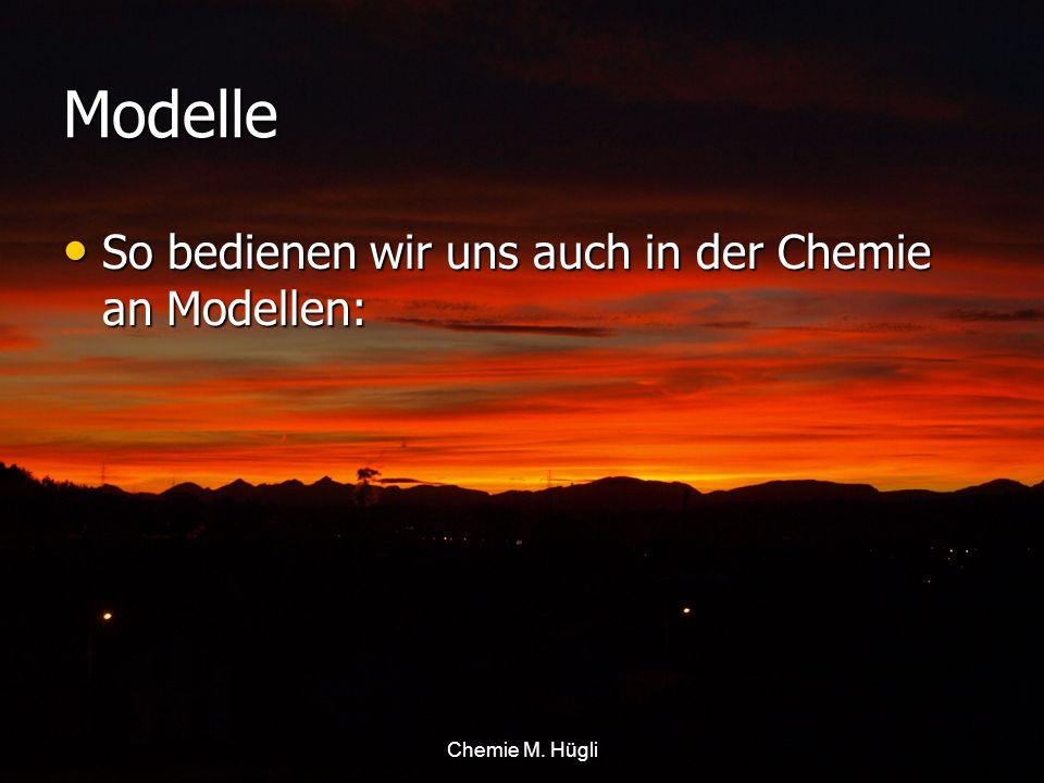 Chemie M. Hügli Modelle So bedienen wir uns auch in der Chemie an Modellen: So bedienen wir uns auch in der Chemie an Modellen: