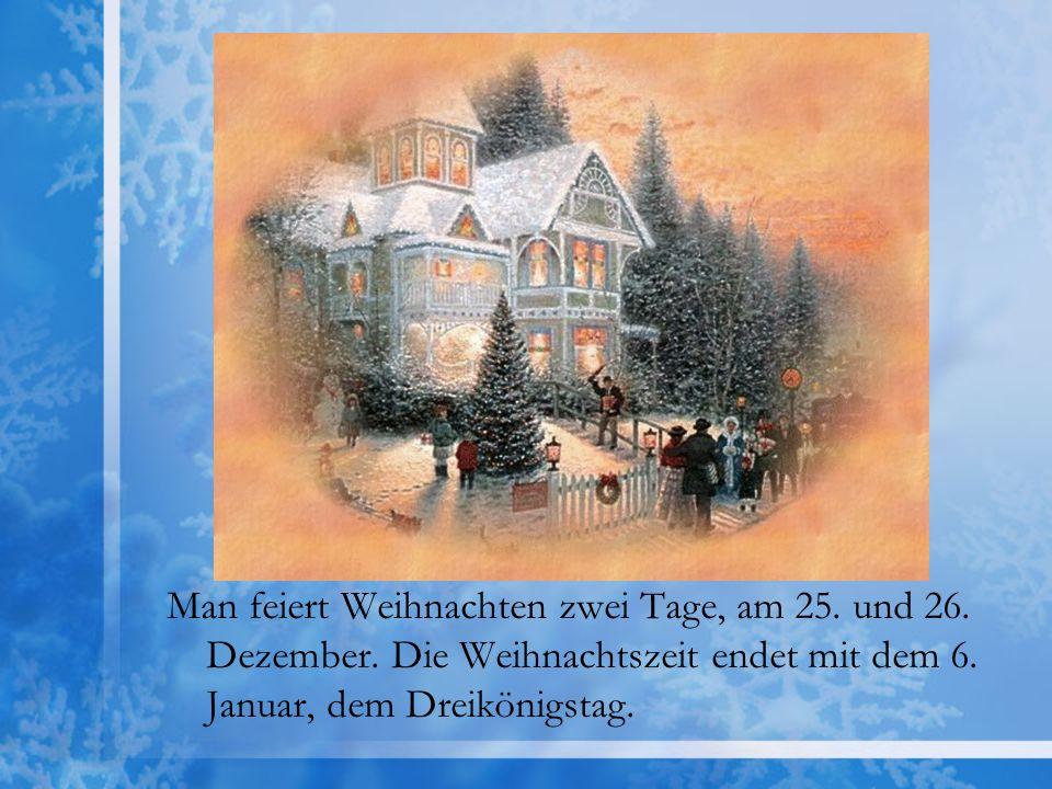 Man feiert Weihnachten zwei Tage, am 25. und 26. Dezember. Die Weihnachtszeit endet mit dem 6. Januar, dem Dreikönigstag.