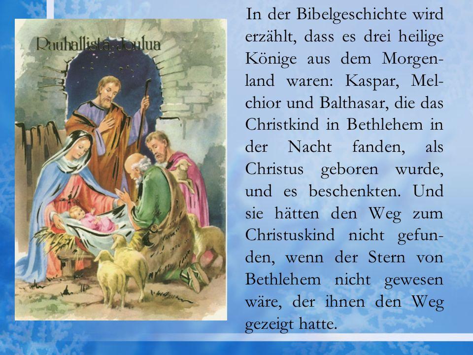 In der Bibelgeschichte wird erzählt, dass es drei heilige Könige aus dem Morgen- land waren: Kaspar, Mel- chior und Balthasar, die das Christkind in B