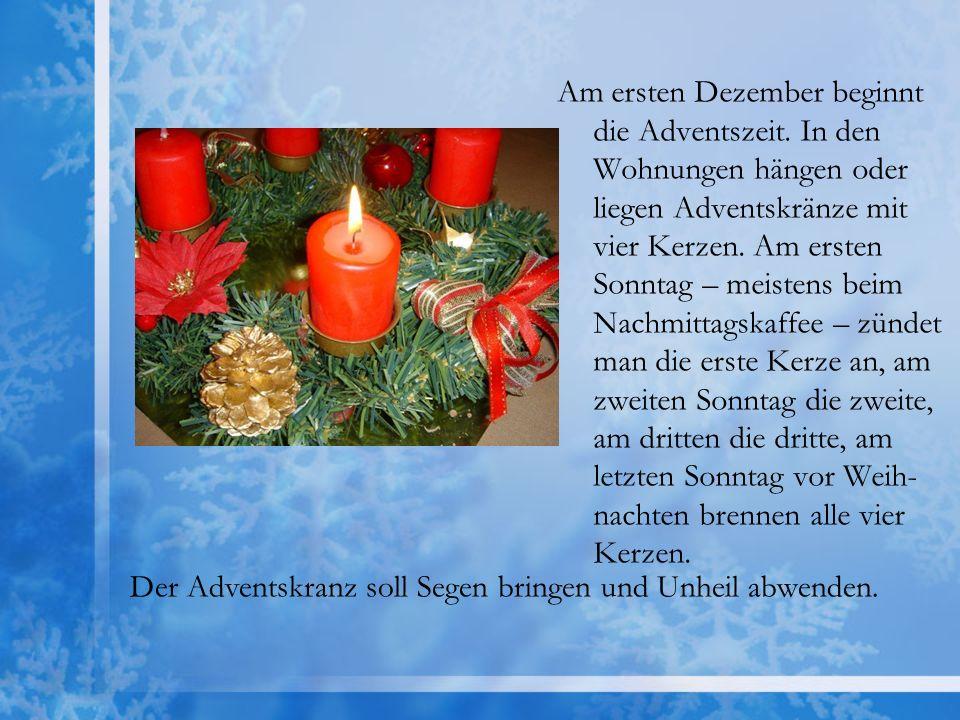 Am ersten Dezember beginnt die Adventszeit. In den Wohnungen hängen oder liegen Adventskränze mit vier Kerzen. Am ersten Sonntag – meistens beim Nachm