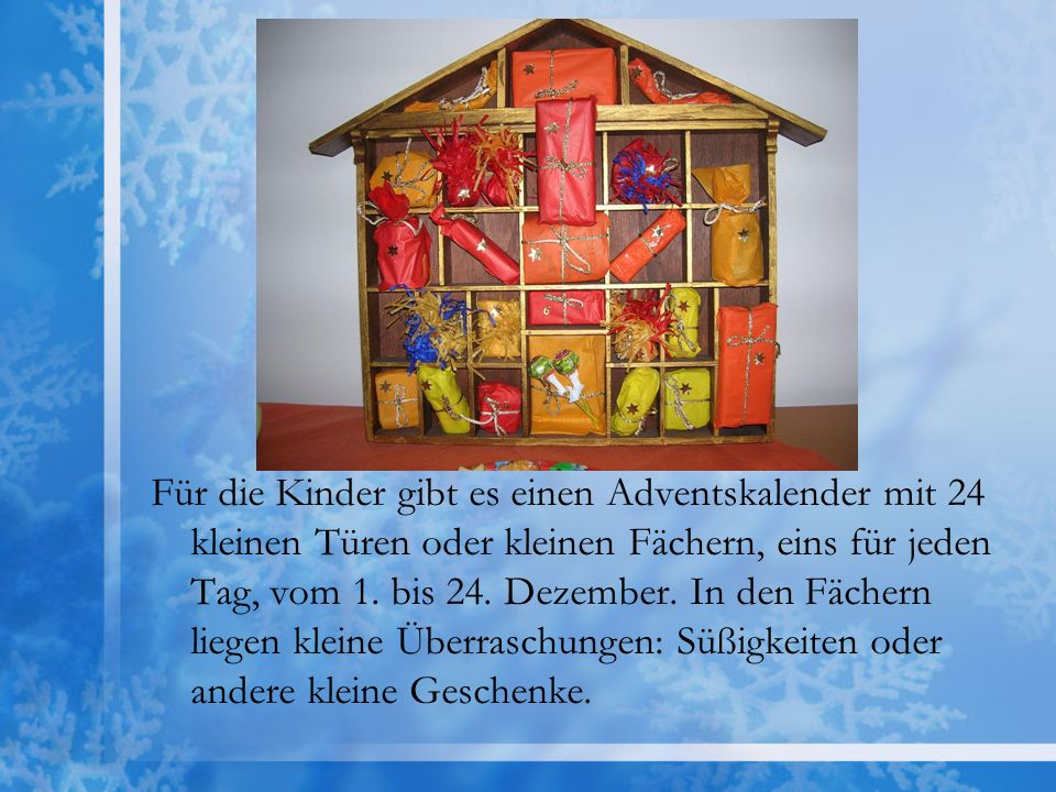 Für die Kinder gibt es einen Adventskalender mit 24 kleinen Türen oder kleinen Fächern, eins für jeden Tag, vom 1. bis 24. Dezember. In den Fächern li