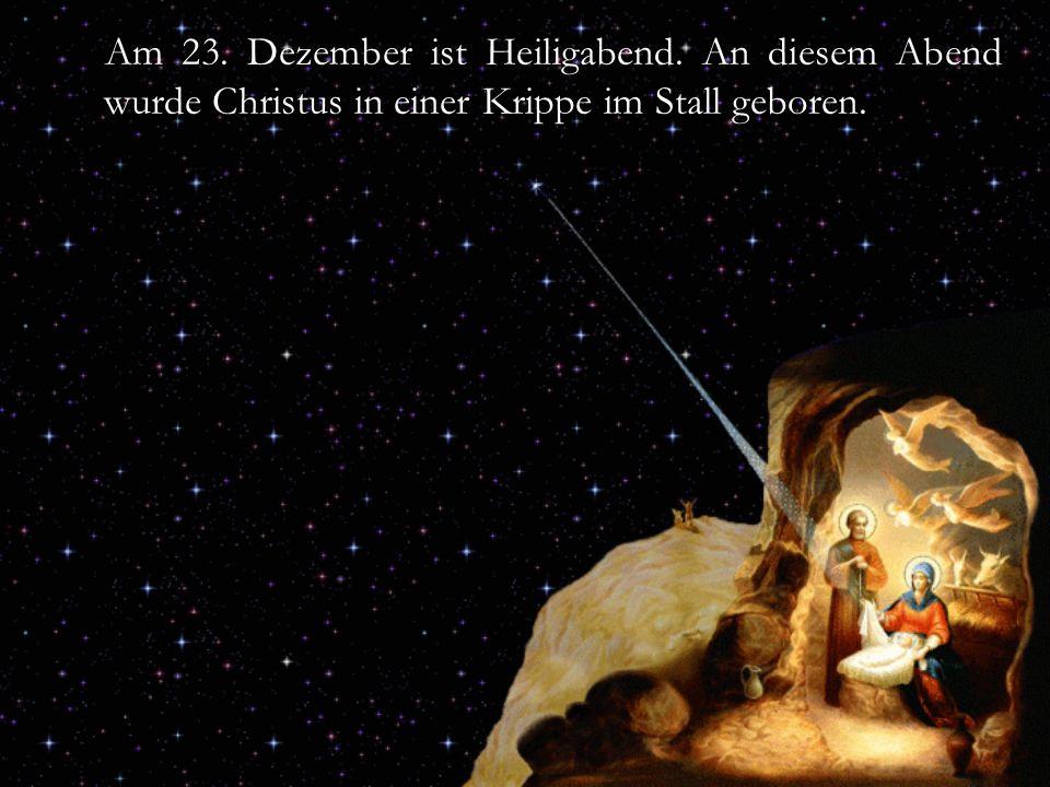 Am 23. Dezember ist Heiligabend. An diesem Abend wurde Christus in einer Krippe im Stall geboren.