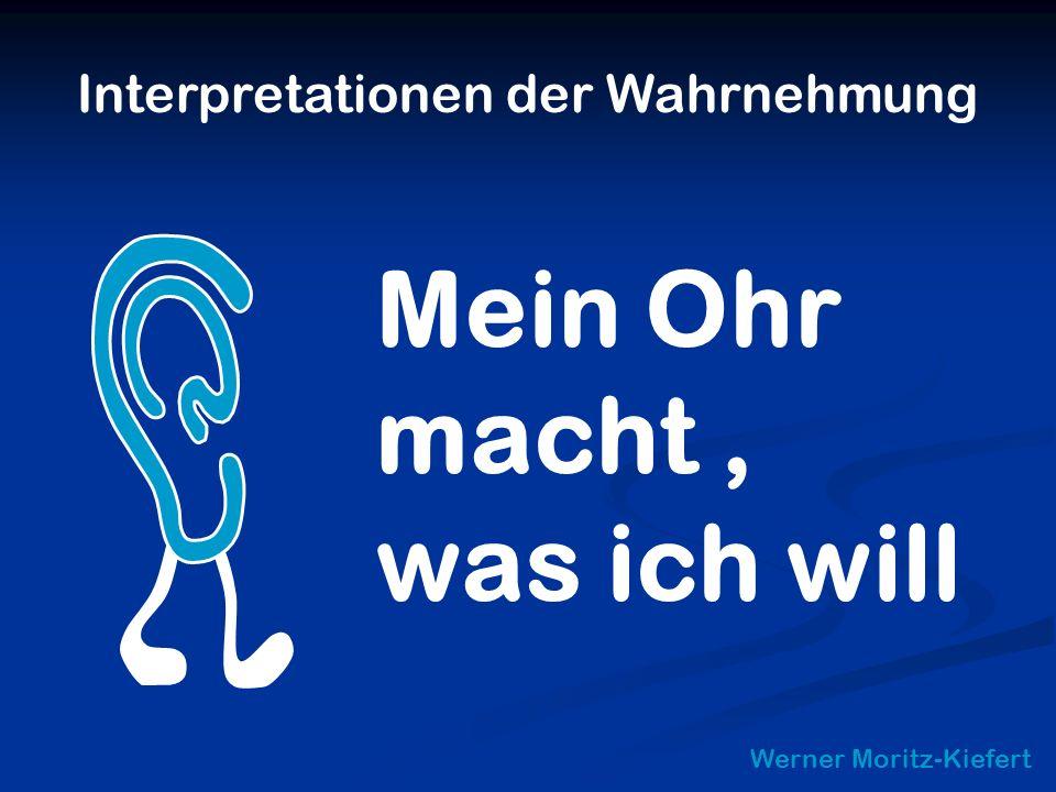 Interpretationen der Wahrnehmung Werner Moritz-Kiefert Mein Ohr macht, was ich will