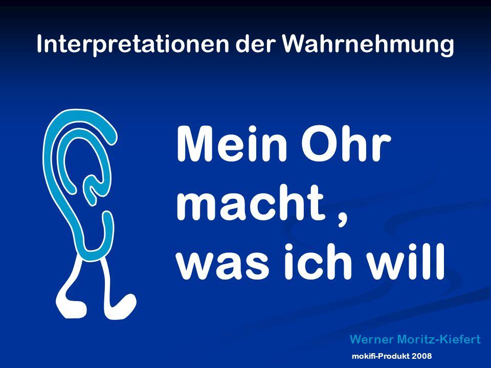 Interpretationen der Wahrnehmung Werner Moritz-Kiefert Mein Ohr macht, was ich will mokifi-Produkt 2008