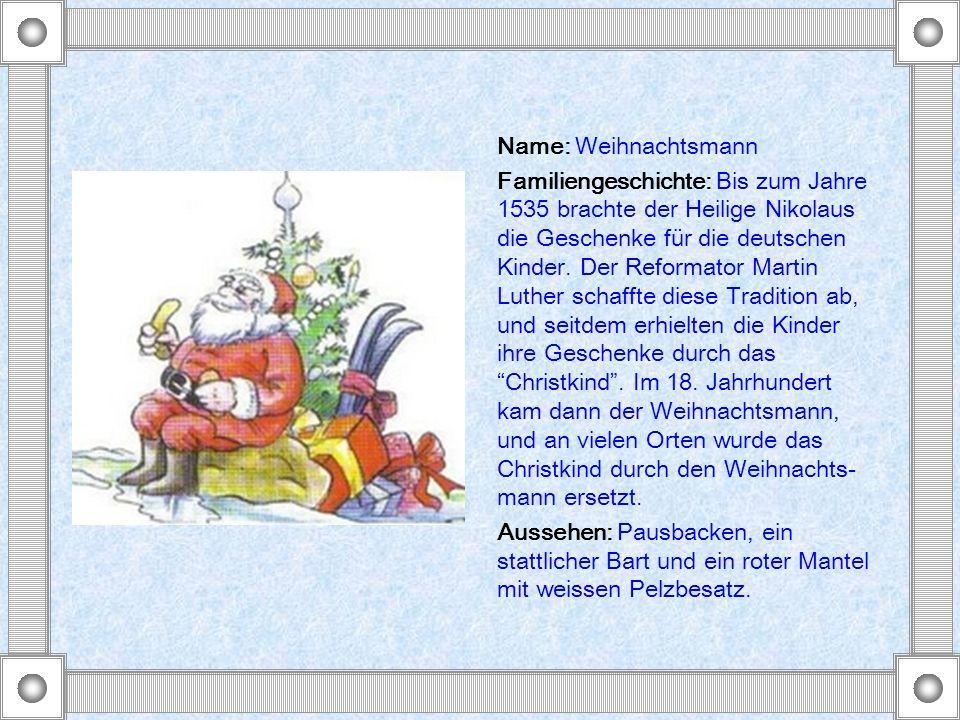 Name: Weihnachtsmann Familiengeschichte: Bis zum Jahre 1535 brachte der Heilige Nikolaus die Geschenke für die deutschen Kinder. Der Reformator Martin