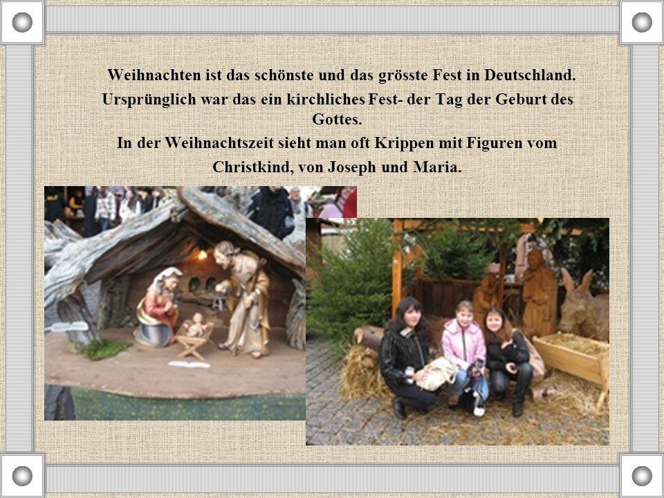 Weihnachten ist das schönste und das grösste Fest in Deutschland. Ursprünglich war das ein kirchliches Fest- der Tag der Geburt des Gottes. In der Wei
