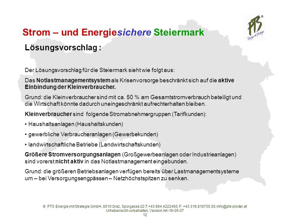 © PTS Energie mit Strategie GmbH, 8010 Graz, Sporgasse 22;T:+43.664.4222460, F: +43.316.818705.50, info@pts-ploder.at Urheberrecht vorbehalten, Version AK-16-05-07 12 Strom – und Energiesichere Steiermark Der Lösungsvorschlag für die Steiermark sieht wie folgt aus: Das Notlastmanagementsystem als Krisenvorsorge beschränkt sich auf die aktive Einbindung der Kleinverbraucher.