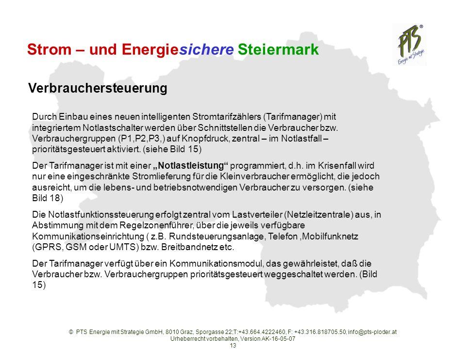 © PTS Energie mit Strategie GmbH, 8010 Graz, Sporgasse 22;T:+43.664.4222460, F: +43.316.818705.50, info@pts-ploder.at Urheberrecht vorbehalten, Version AK-16-05-07 13 Strom – und Energiesichere Steiermark Durch Einbau eines neuen intelligenten Stromtarifzählers (Tarifmanager) mit integriertem Notlastschalter werden über Schnittstellen die Verbraucher bzw.