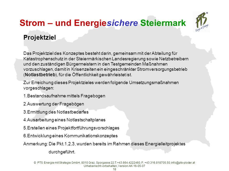 © PTS Energie mit Strategie GmbH, 8010 Graz, Sporgasse 22;T:+43.664.4222460, F: +43.316.818705.50, info@pts-ploder.at Urheberrecht vorbehalten, Version AK-16-05-07 18 Strom – und Energiesichere Steiermark Projektziel Das Projektziel des Konzeptes besteht darin, gemeinsam mit der Abteilung für Katastrophenschutz in der Steiermärkischen Landesregierung sowie Netzbetreibern und den zuständigen Bürgermeistern in den Testgemeinden Maßnahmen vorzuschlagen, damit in Krisenzeiten ein eingeschränkter Stromversorgungsbetrieb (Notlastbetrieb), für die Öffentlichkeit gewährleistet ist.