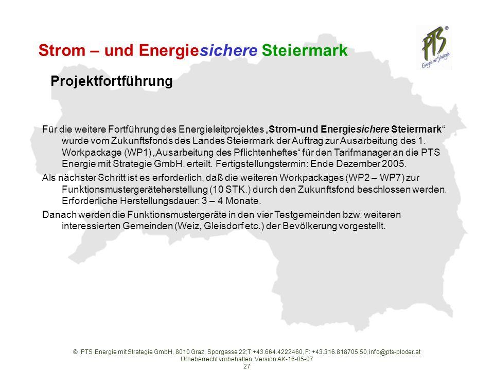 © PTS Energie mit Strategie GmbH, 8010 Graz, Sporgasse 22;T:+43.664.4222460, F: +43.316.818705.50, info@pts-ploder.at Urheberrecht vorbehalten, Version AK-16-05-07 27 Strom – und Energiesichere Steiermark Für die weitere Fortführung des Energieleitprojektes Strom-und Energiesichere Steiermark wurde vom Zukunftsfonds des Landes Steiermark der Auftrag zur Ausarbeitung des 1.