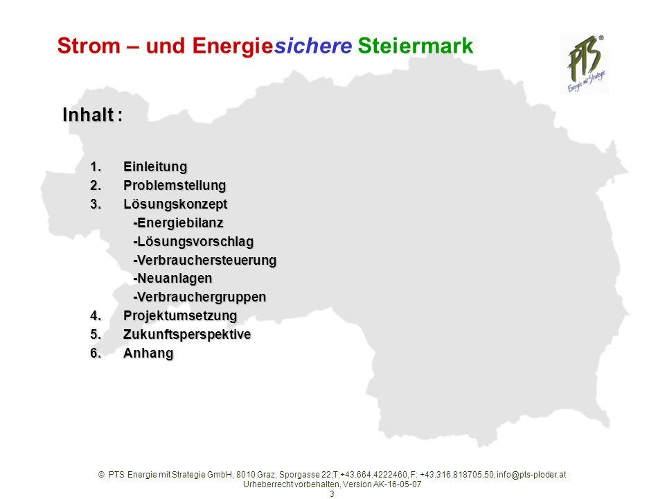 © PTS Energie mit Strategie GmbH, 8010 Graz, Sporgasse 22;T:+43.664.4222460, F: +43.316.818705.50, info@pts-ploder.at Urheberrecht vorbehalten, Version AK-16-05-07 3 Strom – und Energiesichere Steiermark 1.Einleitung 2.Problemstellung 3.Lösungskonzept -Energiebilanz -Energiebilanz -Lösungsvorschlag -Lösungsvorschlag -Verbrauchersteuerung -Verbrauchersteuerung -Neuanlagen -Neuanlagen -Verbrauchergruppen -Verbrauchergruppen 4.Projektumsetzung 5.Zukunftsperspektive 6.Anhang Inhalt Inhalt :
