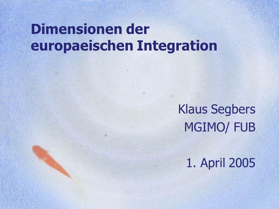 Dimensionen der europaeischen Integration Klaus Segbers MGIMO/ FUB 1. April 2005
