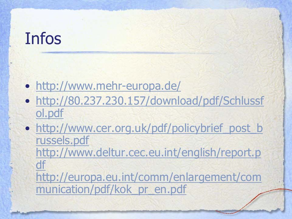 Infos http://www.mehr-europa.de/ http://80.237.230.157/download/pdf/Schlussf ol.pdfhttp://80.237.230.157/download/pdf/Schlussf ol.pdf http://www.cer.org.uk/pdf/policybrief_post_b russels.pdf http://www.deltur.cec.eu.int/english/report.p df http://europa.eu.int/comm/enlargement/com munication/pdf/kok_pr_en.pdfhttp://www.cer.org.uk/pdf/policybrief_post_b russels.pdf http://www.deltur.cec.eu.int/english/report.p df http://europa.eu.int/comm/enlargement/com munication/pdf/kok_pr_en.pdf
