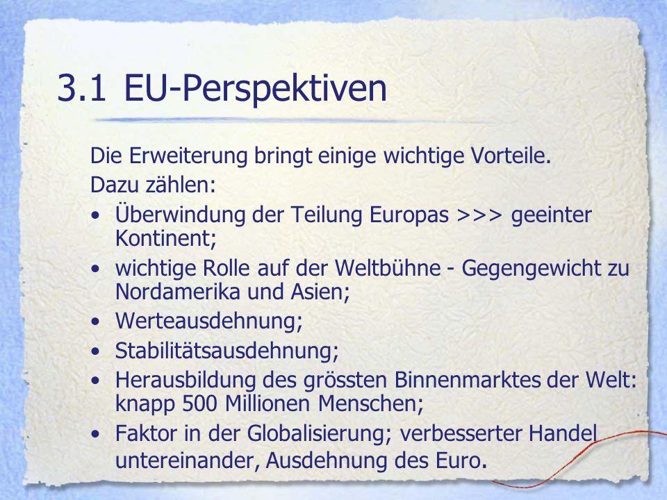 3.1EU-Perspektiven Die Erweiterung bringt einige wichtige Vorteile. Dazu zählen: Überwindung der Teilung Europas >>> geeinter Kontinent; wichtige Roll