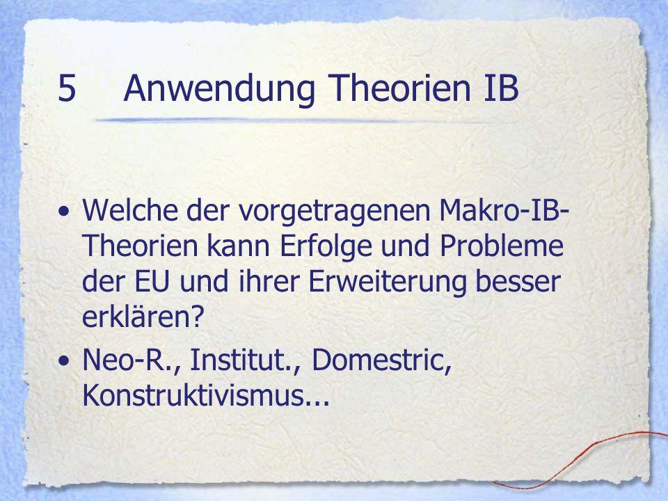 5 Anwendung Theorien IB Welche der vorgetragenen Makro-IB- Theorien kann Erfolge und Probleme der EU und ihrer Erweiterung besser erklären? Neo-R., In