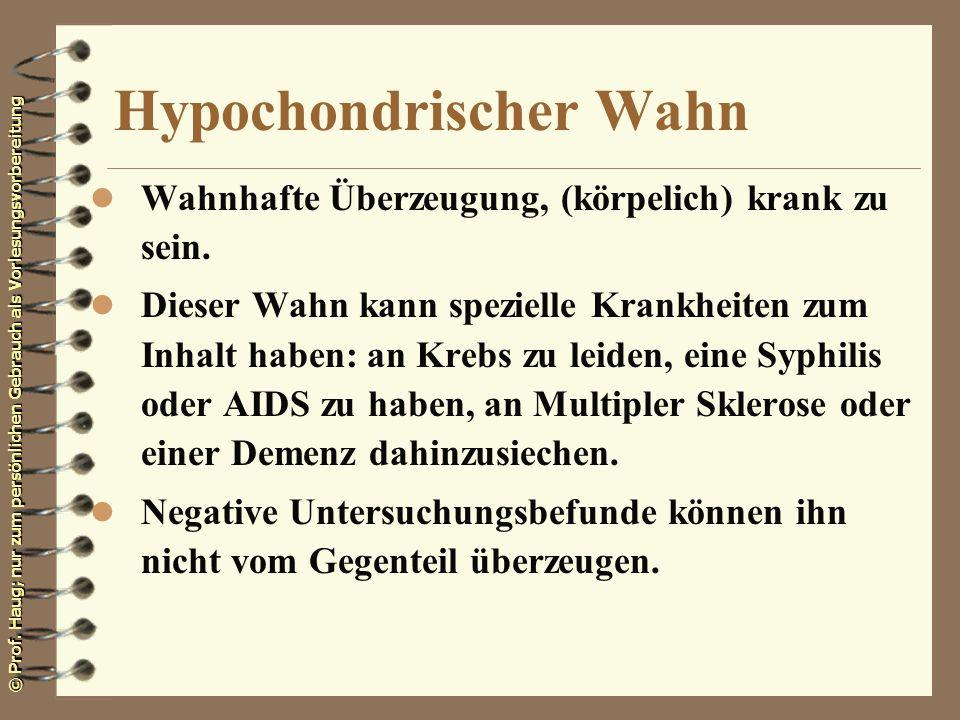 © Prof. Haug; nur zum persönlichen Gebrauch als Vorlesungsvorbereitung Hypochondrischer Wahn l Wahnhafte Überzeugung, (körpelich) krank zu sein. l Die