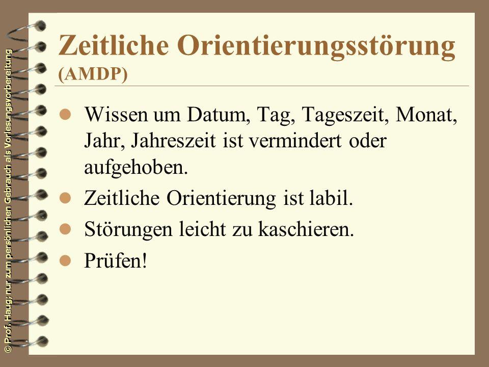 © Prof. Haug; nur zum persönlichen Gebrauch als Vorlesungsvorbereitung Zeitliche Orientierungsstörung (AMDP) l Wissen um Datum, Tag, Tageszeit, Monat,