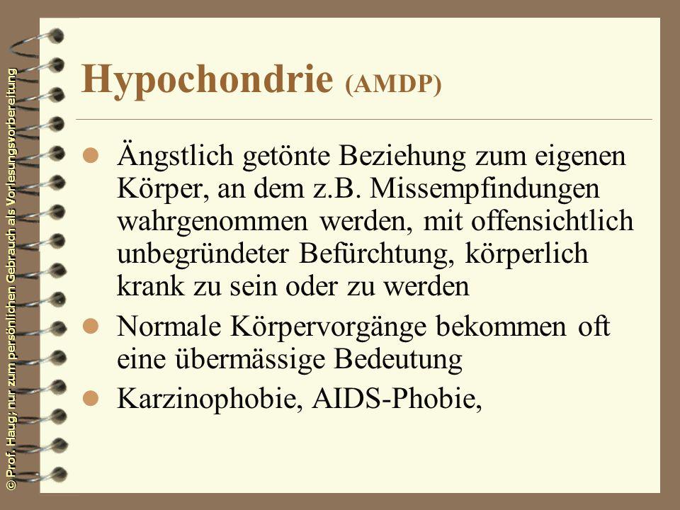© Prof. Haug; nur zum persönlichen Gebrauch als Vorlesungsvorbereitung Hypochondrie (AMDP) l Ängstlich getönte Beziehung zum eigenen Körper, an dem z.