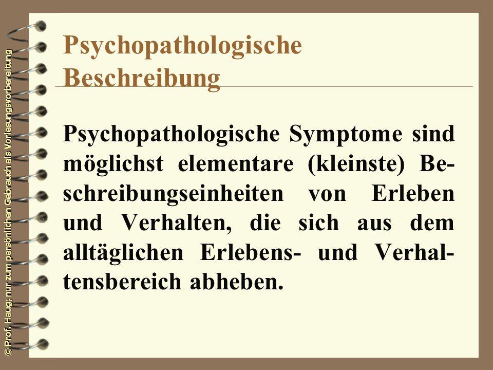 © Prof. Haug; nur zum persönlichen Gebrauch als Vorlesungsvorbereitung Psychopathologische Symptome sind möglichst elementare (kleinste) Be- schreibun