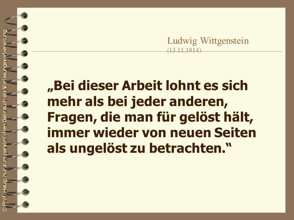 © Prof. Haug; nur zum persönlichen Gebrauch als Vorlesungsvorbereitung Ludwig Wittgenstein ( 13.11.1914) Bei dieser Arbeit lohnt es sich mehr als bei
