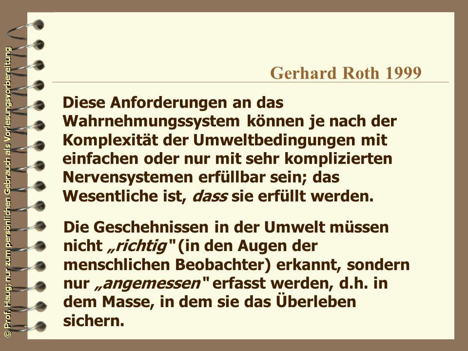 © Prof. Haug; nur zum persönlichen Gebrauch als Vorlesungsvorbereitung Gerhard Roth 1999 Diese Anforderungen an das Wahrnehmungssystem können je nach