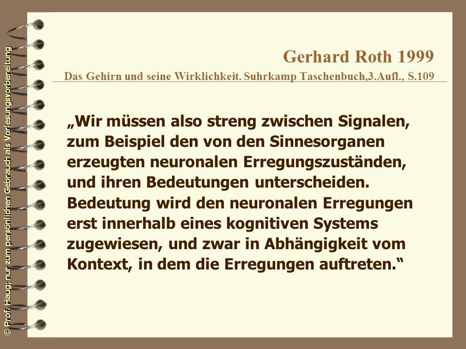 © Prof. Haug; nur zum persönlichen Gebrauch als Vorlesungsvorbereitung Gerhard Roth 1999 Das Gehirn und seine Wirklichkeit. Suhrkamp Taschenbuch,3.Auf