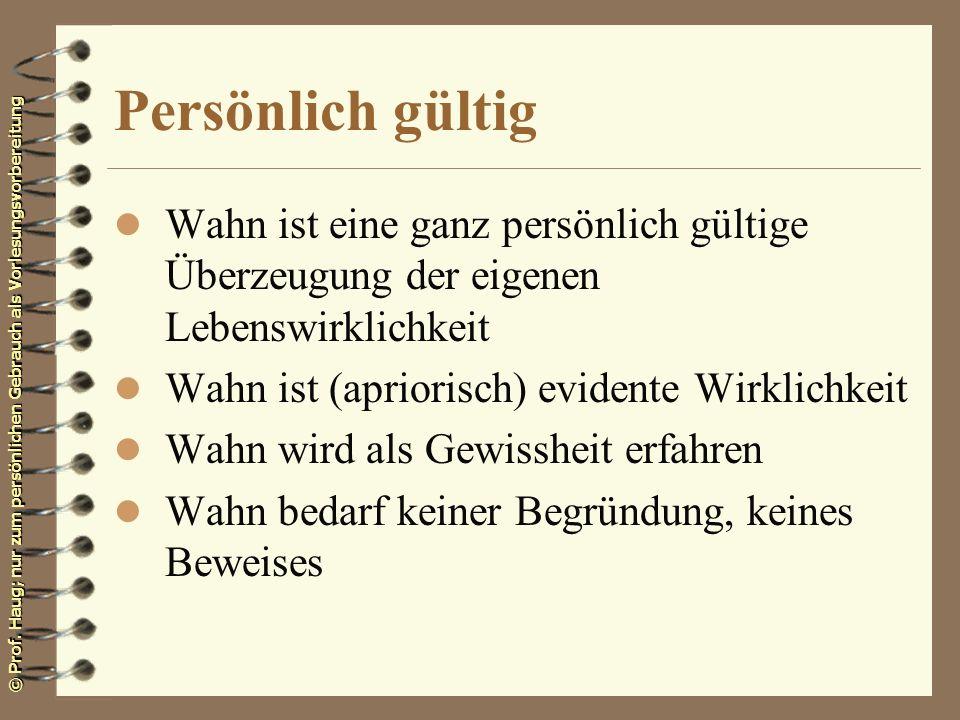 © Prof. Haug; nur zum persönlichen Gebrauch als Vorlesungsvorbereitung Persönlich gültig l Wahn ist eine ganz persönlich gültige Überzeugung der eigen
