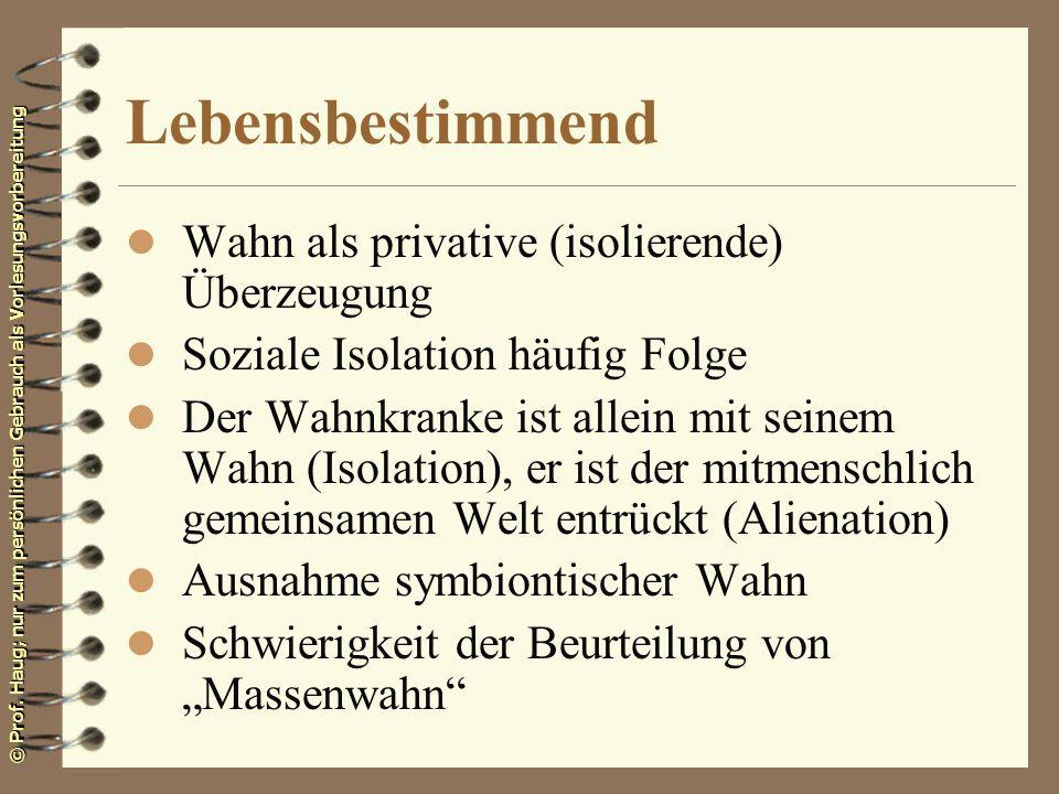© Prof. Haug; nur zum persönlichen Gebrauch als Vorlesungsvorbereitung Lebensbestimmend l Wahn als privative (isolierende) Überzeugung l Soziale Isola