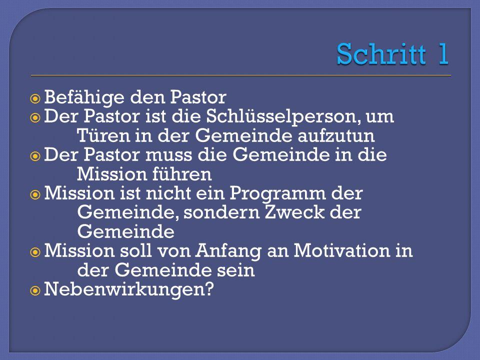 Befähige den Pastor Der Pastor ist die Schlüsselperson, um Türen in der Gemeinde aufzutun Der Pastor muss die Gemeinde in die Mission führen Mission ist nicht ein Programm der Gemeinde, sondern Zweck der Gemeinde Mission soll von Anfang an Motivation in der Gemeinde sein Nebenwirkungen