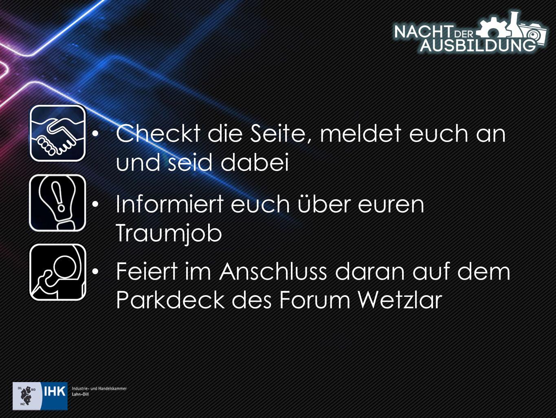 Checkt die Seite, meldet euch an und seid dabei Informiert euch über euren Traumjob Feiert im Anschluss daran auf dem Parkdeck des Forum Wetzlar