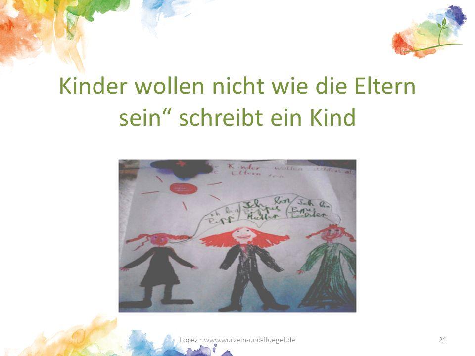 Kinder wollen nicht wie die Eltern sein schreibt ein Kind Lopez · www.wurzeln-und-fluegel.de21