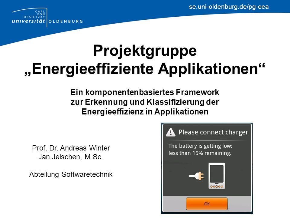 se.uni-oldenburg.de/pg-eea Projektgruppe Energieeffiziente Applikationen Ein komponentenbasiertes Framework zur Erkennung und Klassifizierung der Energieeffizienz in Applikationen Prof.