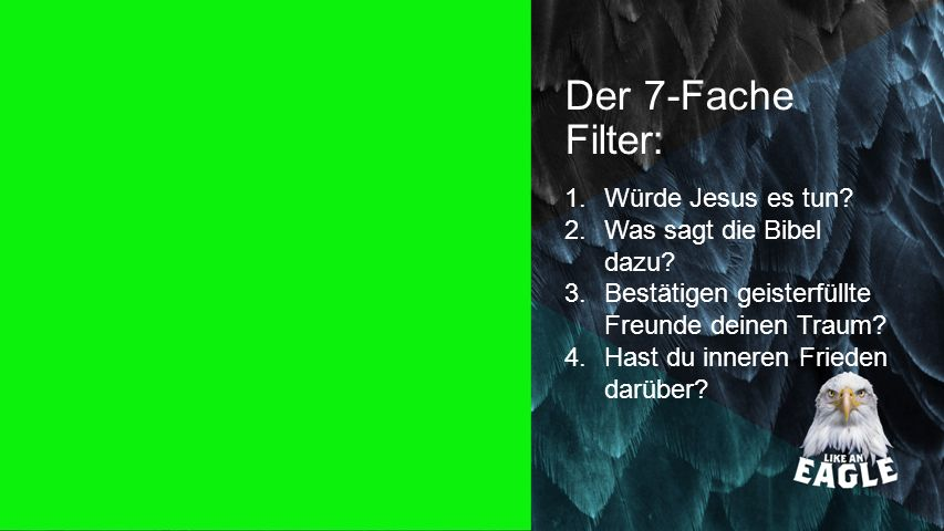 Seiteneinblender Der 7-Fache Filter: 1.Würde Jesus es tun? 2.Was sagt die Bibel dazu? 3.Bestätigen geisterfüllte Freunde deinen Traum? 4.Hast du inner