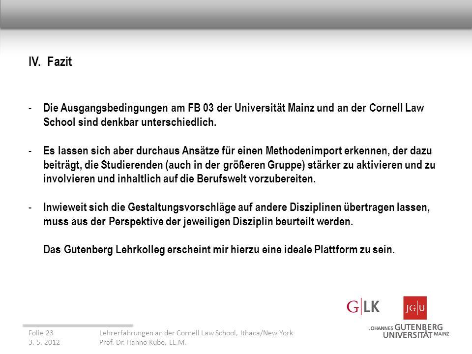 IV. Fazit - Die Ausgangsbedingungen am FB 03 der Universität Mainz und an der Cornell Law School sind denkbar unterschiedlich. - Es lassen sich aber d